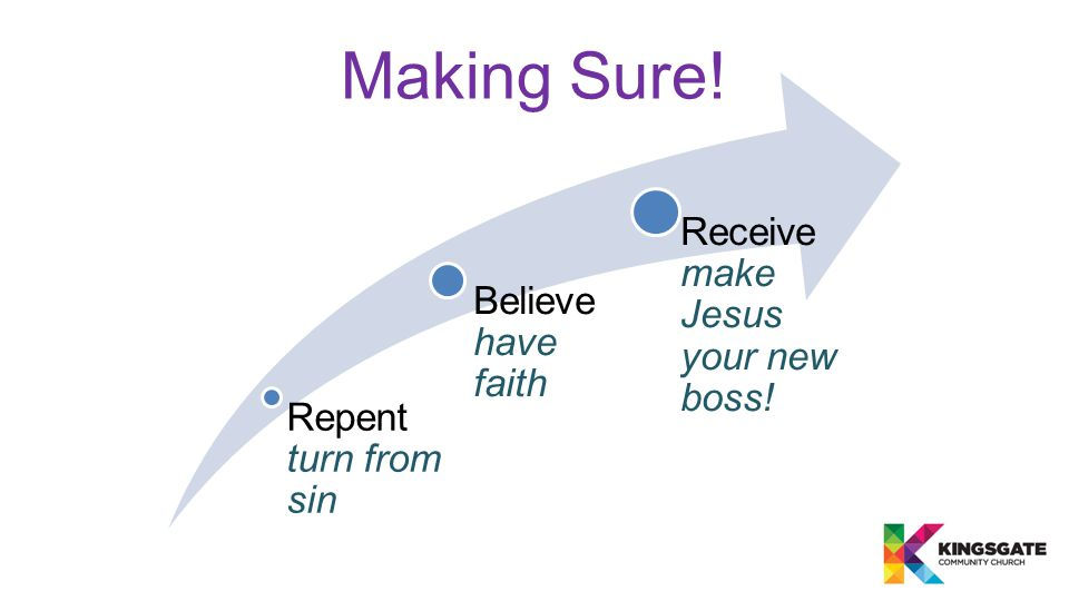 Making Sure! Repent turn from sin Believe have faith Receive make Jesus your new boss!