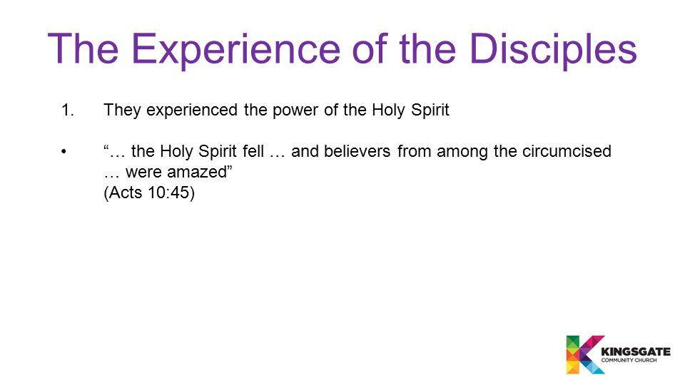 The Experience of the Disciples 1.They experienced the power of the Holy Spirit … the Holy Spirit fell … and believers from among the circumcised … were amazed (Acts 10:45)