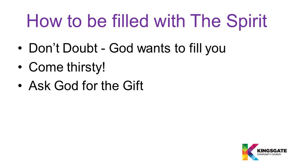 How to be filled with The Spirit Don't Doubt - God wants to fill you Come thirsty.