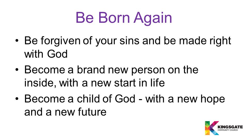 Be forgiven of your sins and be made right with God Become a brand new person on the inside, with a new start in life Become a child of God - with a new hope and a new future Be Born Again