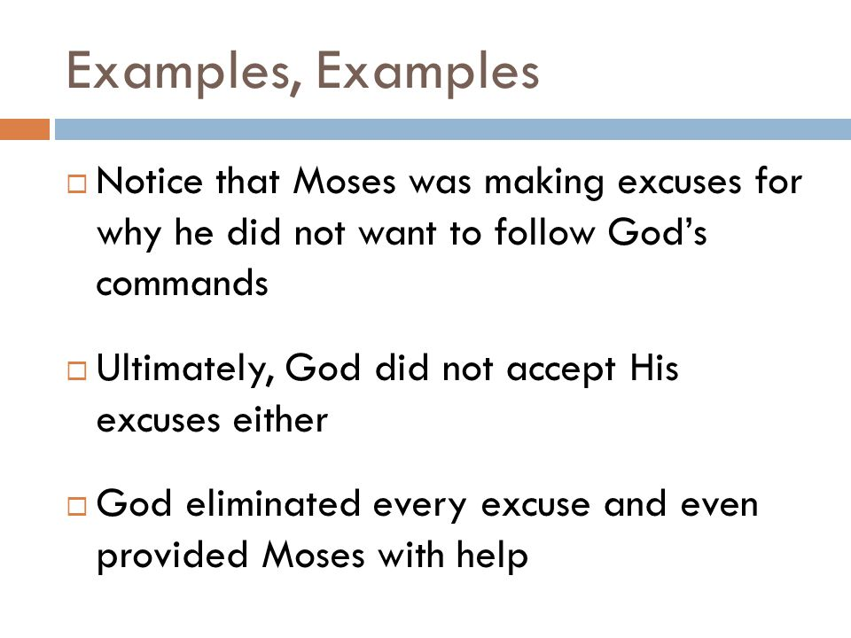 Examples, Examples  Notice that Moses was making excuses for why he did not want to follow God's commands  Ultimately, God did not accept His excuses either  God eliminated every excuse and even provided Moses with help