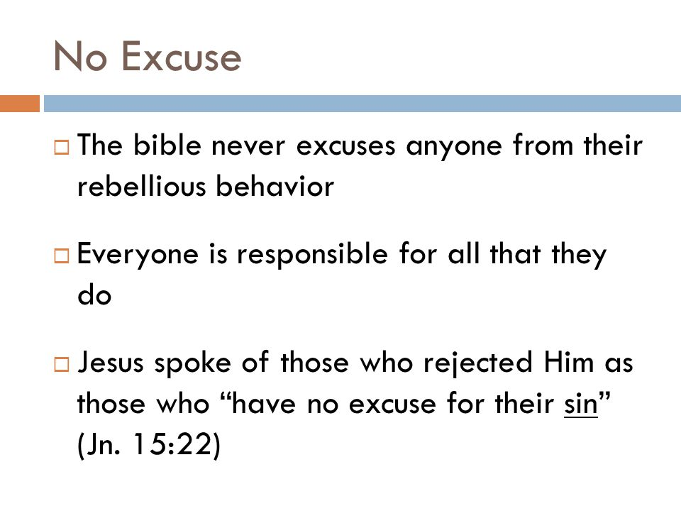 No Excuse  The bible never excuses anyone from their rebellious behavior  Everyone is responsible for all that they do  Jesus spoke of those who rejected Him as those who have no excuse for their sin (Jn.