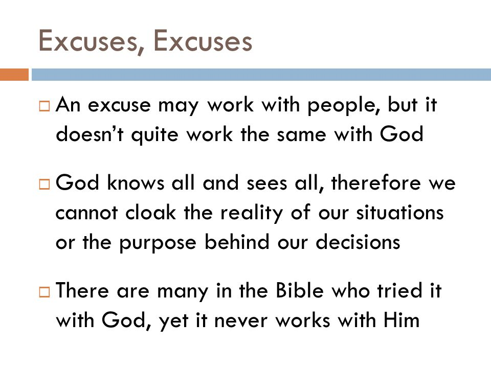 Excuses, Excuses  An excuse may work with people, but it doesn't quite work the same with God  God knows all and sees all, therefore we cannot cloak the reality of our situations or the purpose behind our decisions  There are many in the Bible who tried it with God, yet it never works with Him