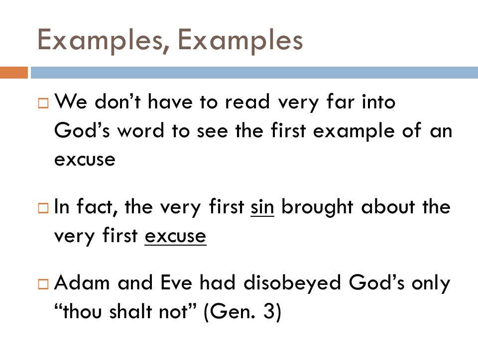 Examples, Examples  We don't have to read very far into God's word to see the first example of an excuse  In fact, the very first sin brought about the very first excuse  Adam and Eve had disobeyed God's only thou shalt not (Gen.