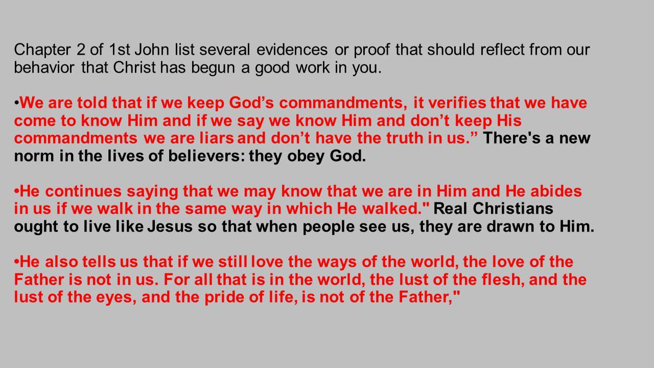 Chapter 2 of 1st John list several evidences or proof that should reflect from our behavior that Christ has begun a good work in you.We are told that if we keep God's commandments, it verifies that we have come to know Him and if we say we know Him and don't keep His commandments we are liars and don't have the truth in us. There s a new norm in the lives of believers: they obey God.