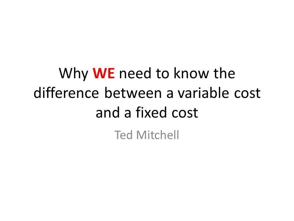 Why WE need to know the difference between a variable cost and a fixed cost Ted Mitchell
