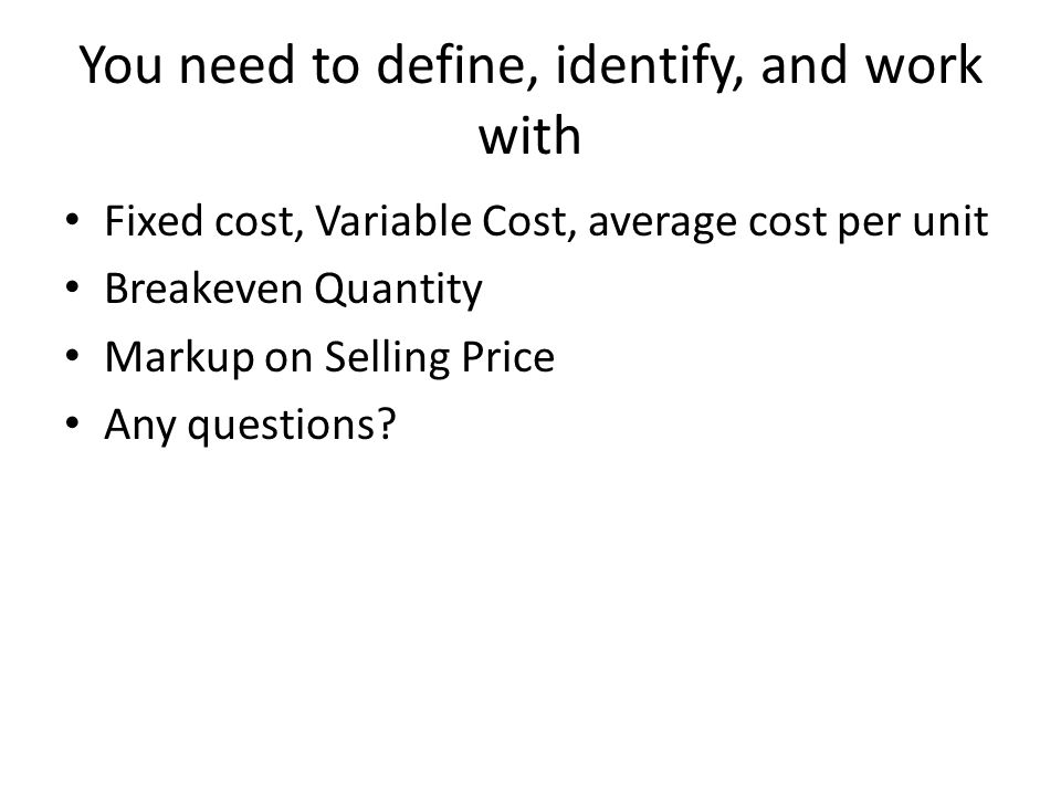 You need to define, identify, and work with Fixed cost, Variable Cost, average cost per unit Breakeven Quantity Markup on Selling Price Any questions