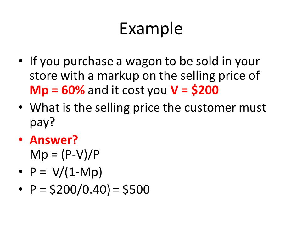 Example If you purchase a wagon to be sold in your store with a markup on the selling price of Mp = 60% and it cost you V = $200 What is the selling price the customer must pay.