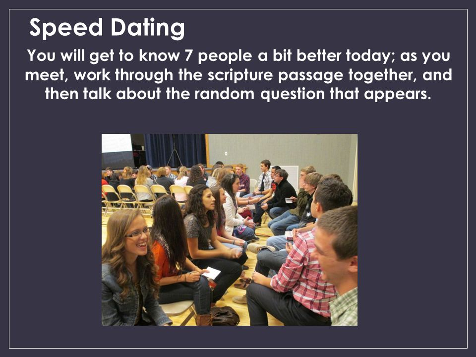 Speed Dating You will get to know 7 people a bit better today; as you meet, work through the scripture passage together, and then talk about the random question that appears.