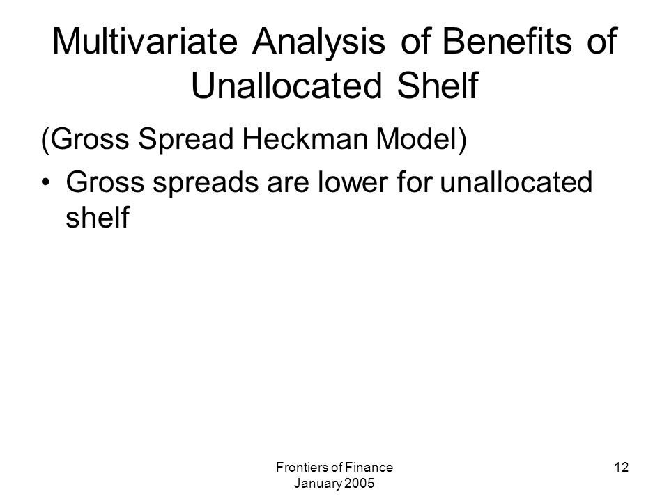 Frontiers of Finance January 2005 12 Multivariate Analysis of Benefits of Unallocated Shelf (Gross Spread Heckman Model) Gross spreads are lower for unallocated shelf