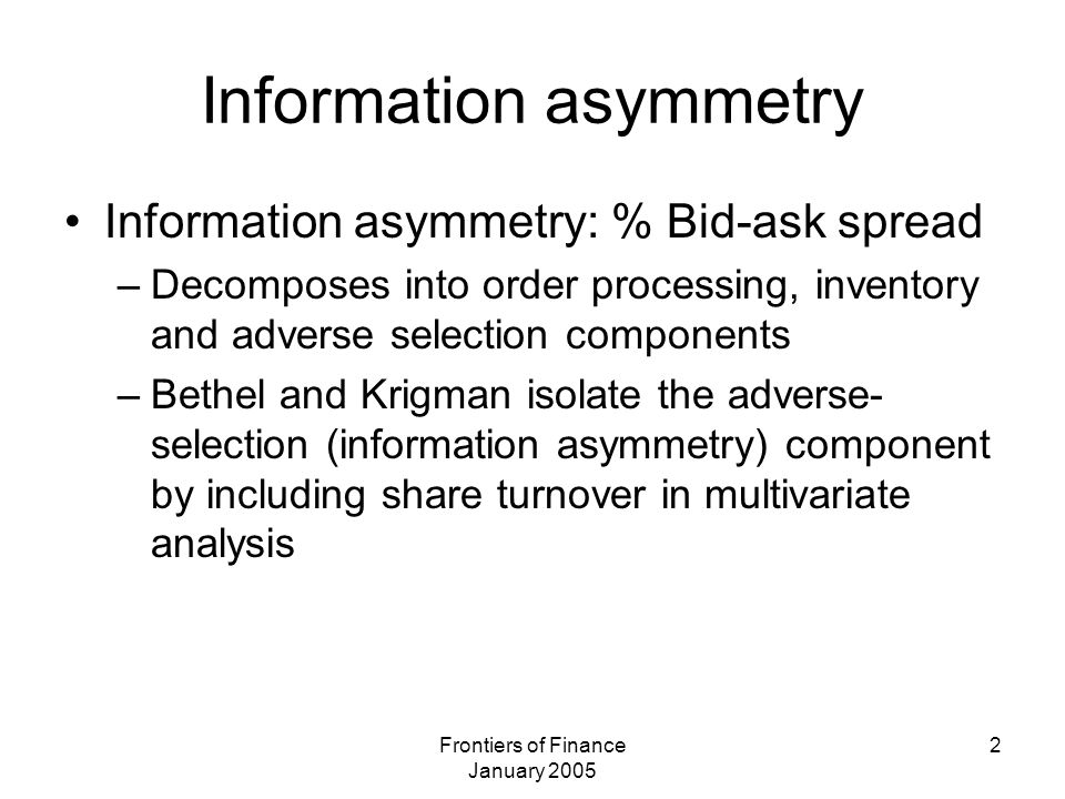 Frontiers of Finance January 2005 2 Information asymmetry Information asymmetry: % Bid-ask spread –Decomposes into order processing, inventory and adverse selection components –Bethel and Krigman isolate the adverse- selection (information asymmetry) component by including share turnover in multivariate analysis
