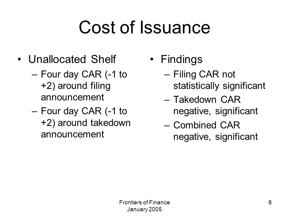 Frontiers of Finance January 2005 6 Cost of Issuance Unallocated Shelf –Four day CAR (-1 to +2) around filing announcement –Four day CAR (-1 to +2) around takedown announcement Findings –Filing CAR not statistically significant –Takedown CAR negative, significant –Combined CAR negative, significant