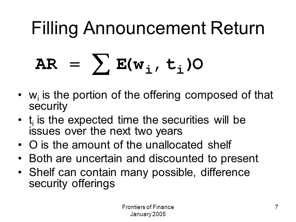 Frontiers of Finance January 2005 7 Filling Announcement Return w i is the portion of the offering composed of that security t i is the expected time the securities will be issues over the next two years O is the amount of the unallocated shelf Both are uncertain and discounted to present Shelf can contain many possible, difference security offerings