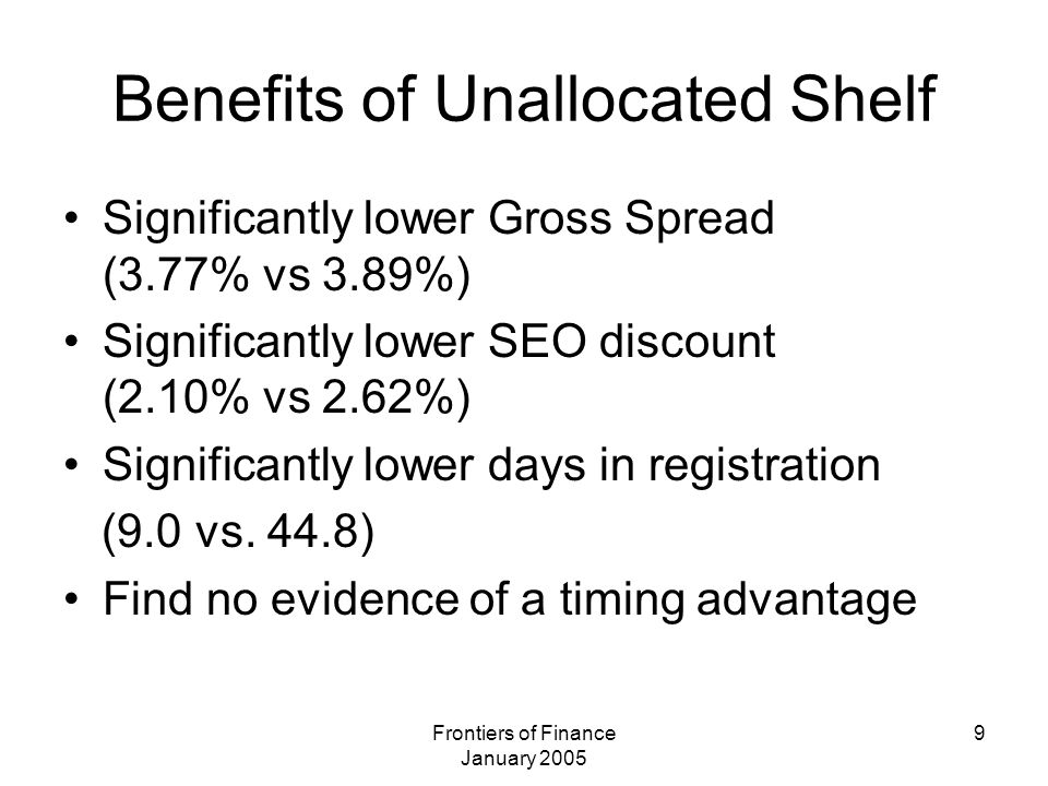 Frontiers of Finance January 2005 9 Benefits of Unallocated Shelf Significantly lower Gross Spread (3.77% vs 3.89%) Significantly lower SEO discount (2.10% vs 2.62%) Significantly lower days in registration (9.0 vs.