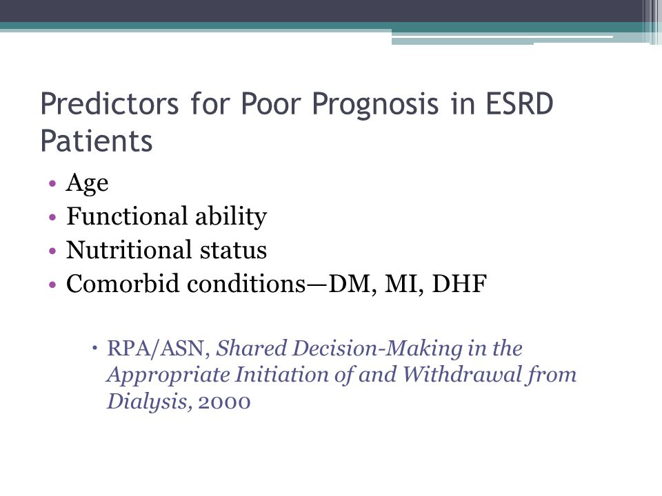 Predictors for Poor Prognosis in ESRD Patients Age Functional ability Nutritional status Comorbid conditions—DM, MI, DHF  RPA/ASN, Shared Decision-Making in the Appropriate Initiation of and Withdrawal from Dialysis, 2000