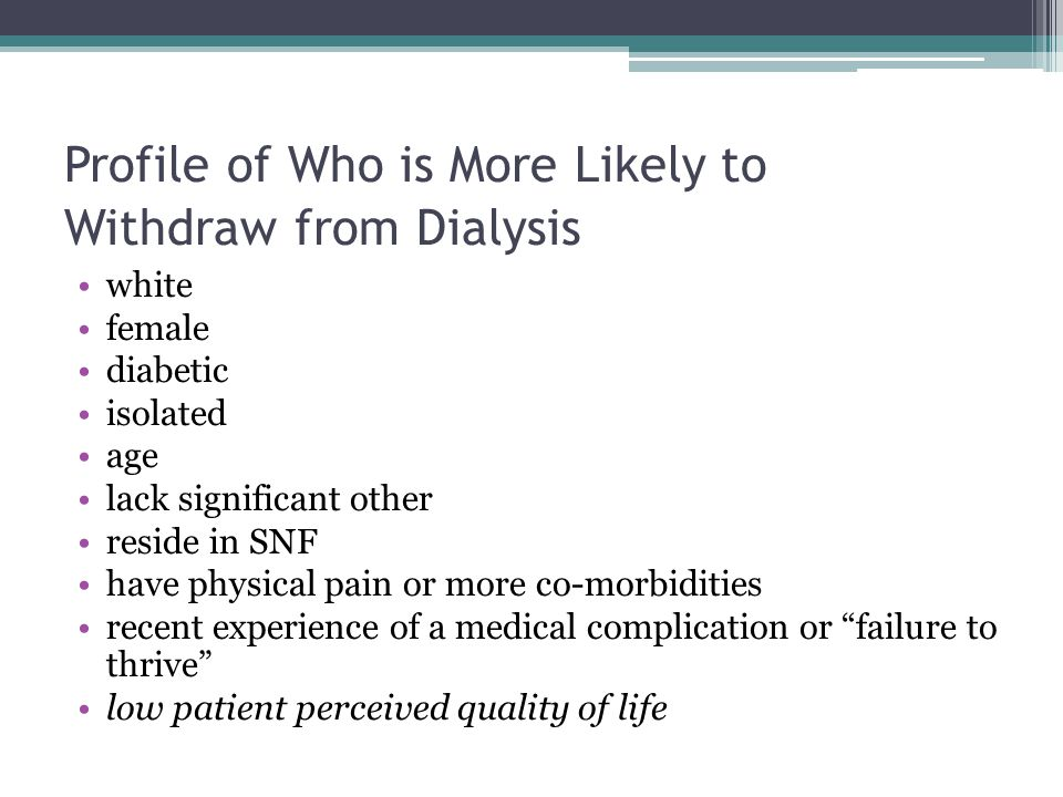 Profile of Who is More Likely to Withdraw from Dialysis white female diabetic isolated age lack significant other reside in SNF have physical pain or more co-morbidities recent experience of a medical complication or failure to thrive low patient perceived quality of life