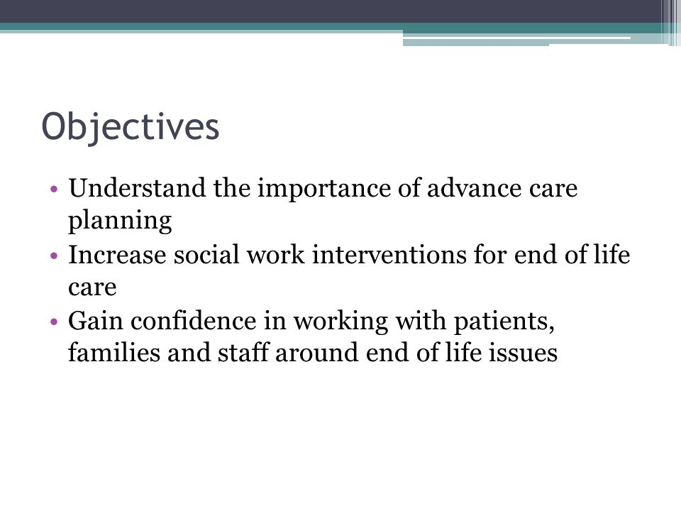 Objectives Understand the importance of advance care planning Increase social work interventions for end of life care Gain confidence in working with patients, families and staff around end of life issues