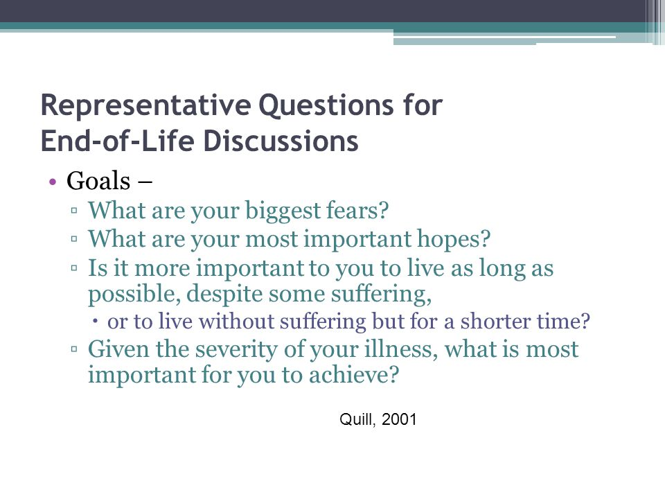 Representative Questions for End-of-Life Discussions Goals – ▫What are your biggest fears.