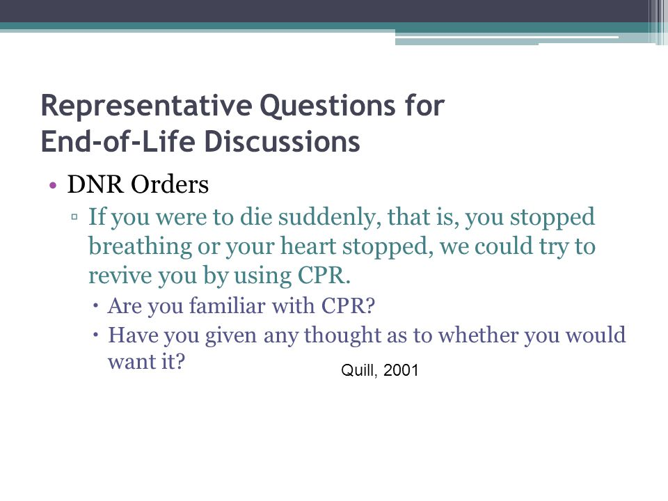 Representative Questions for End-of-Life Discussions DNR Orders ▫If you were to die suddenly, that is, you stopped breathing or your heart stopped, we could try to revive you by using CPR.