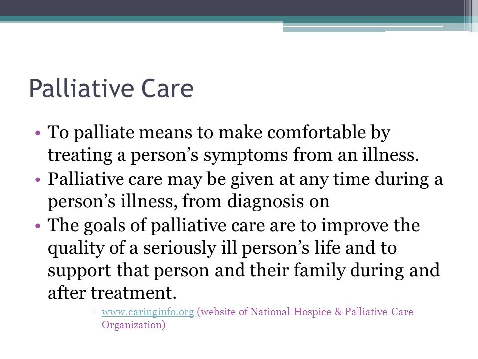 Palliative Care To palliate means to make comfortable by treating a person's symptoms from an illness.