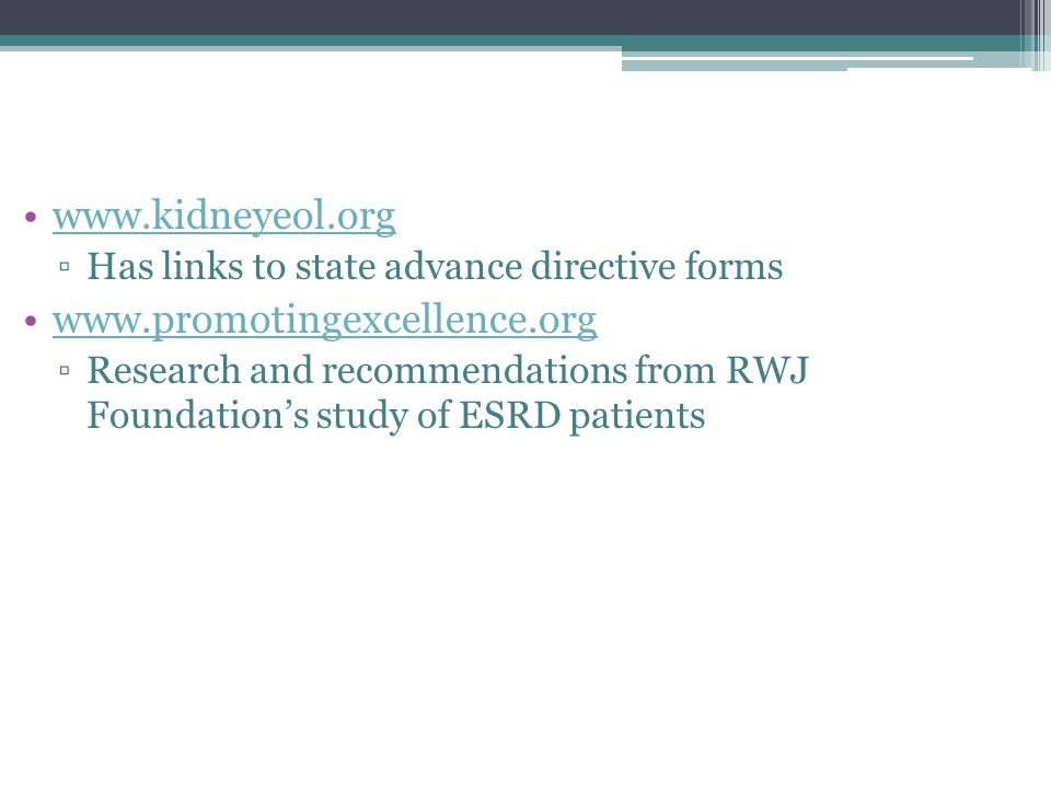 www.kidneyeol.org ▫Has links to state advance directive forms www.promotingexcellence.org ▫Research and recommendations from RWJ Foundation's study of ESRD patients