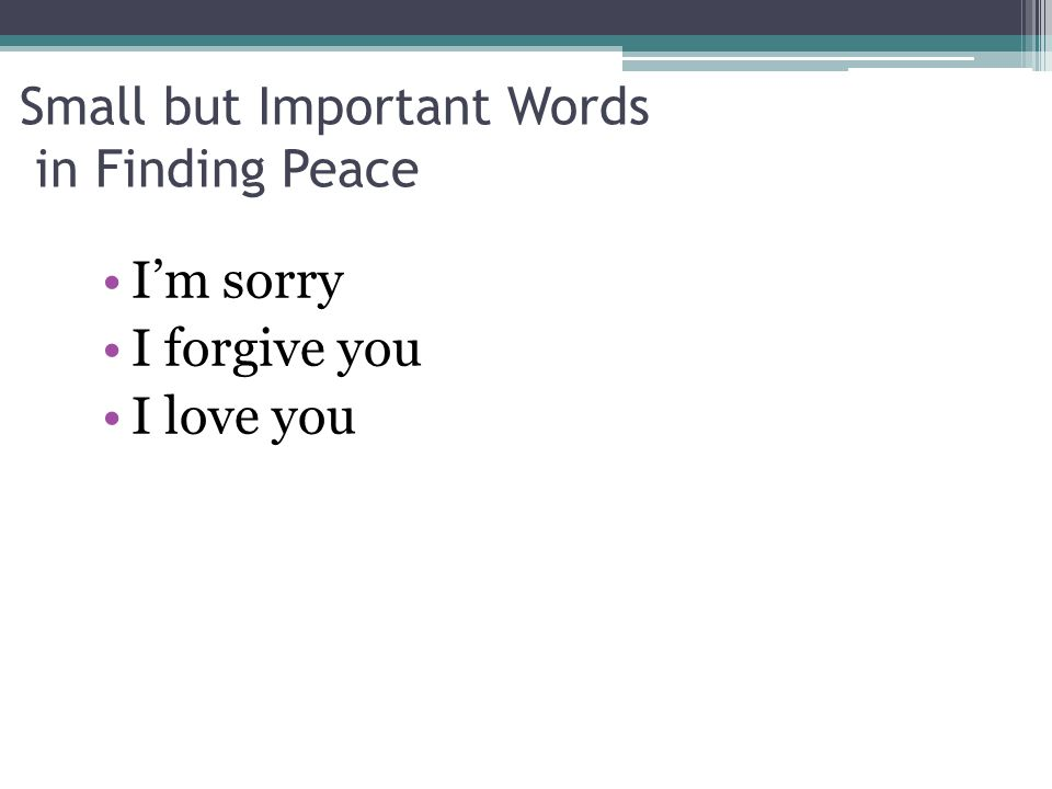 Small but Important Words in Finding Peace I'm sorry I forgive you I love you