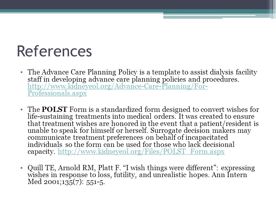 References The Advance Care Planning Policy is a template to assist dialysis facility staff in developing advance care planning policies and procedures.