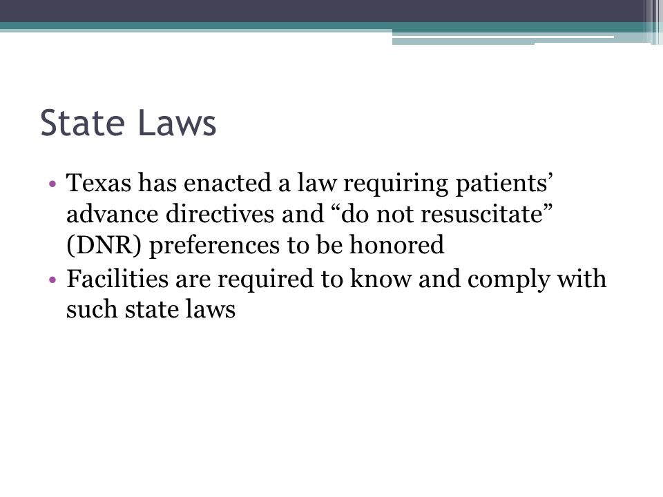 State Laws Texas has enacted a law requiring patients' advance directives and do not resuscitate (DNR) preferences to be honored Facilities are required to know and comply with such state laws