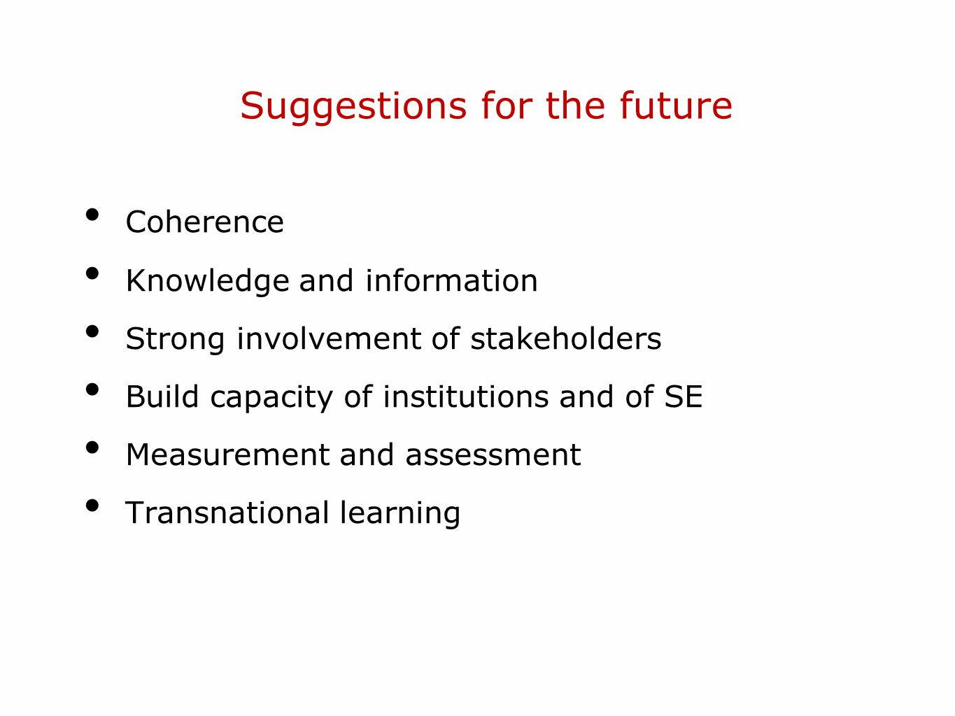 Suggestions for the future Coherence Knowledge and information Strong involvement of stakeholders Build capacity of institutions and of SE Measurement and assessment Transnational learning