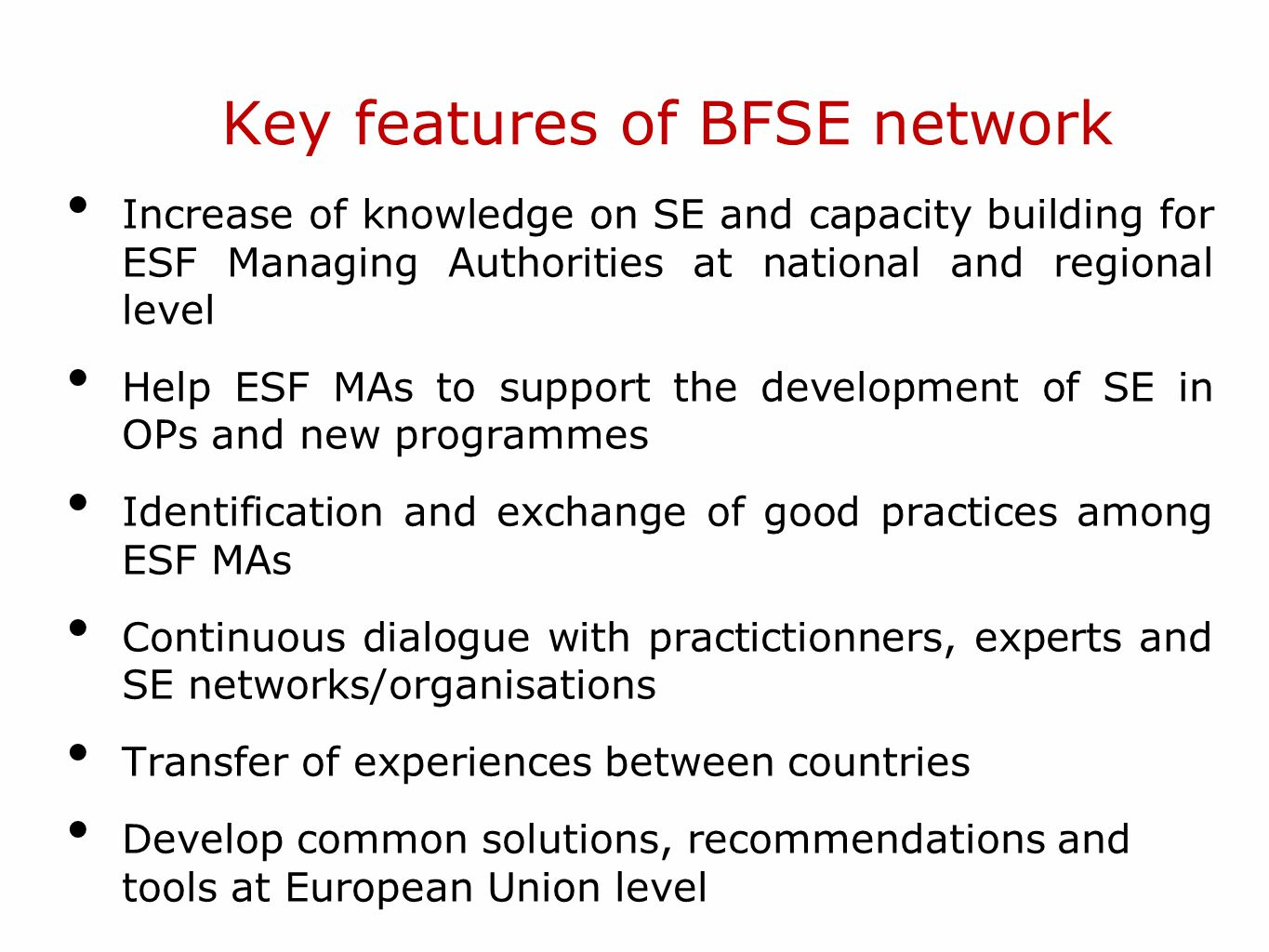 Key features of BFSE network Increase of knowledge on SE and capacity building for ESF Managing Authorities at national and regional level Help ESF MAs to support the development of SE in OPs and new programmes Identification and exchange of good practices among ESF MAs Continuous dialogue with practictionners, experts and SE networks/organisations Transfer of experiences between countries Develop common solutions, recommendations and tools at European Union level