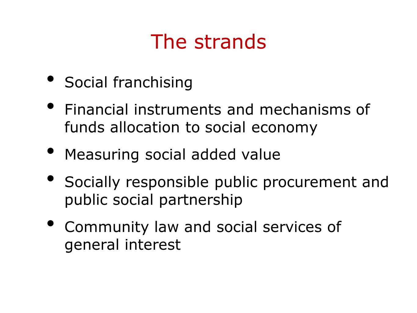 The strands Social franchising Financial instruments and mechanisms of funds allocation to social economy Measuring social added value Socially responsible public procurement and public social partnership Community law and social services of general interest