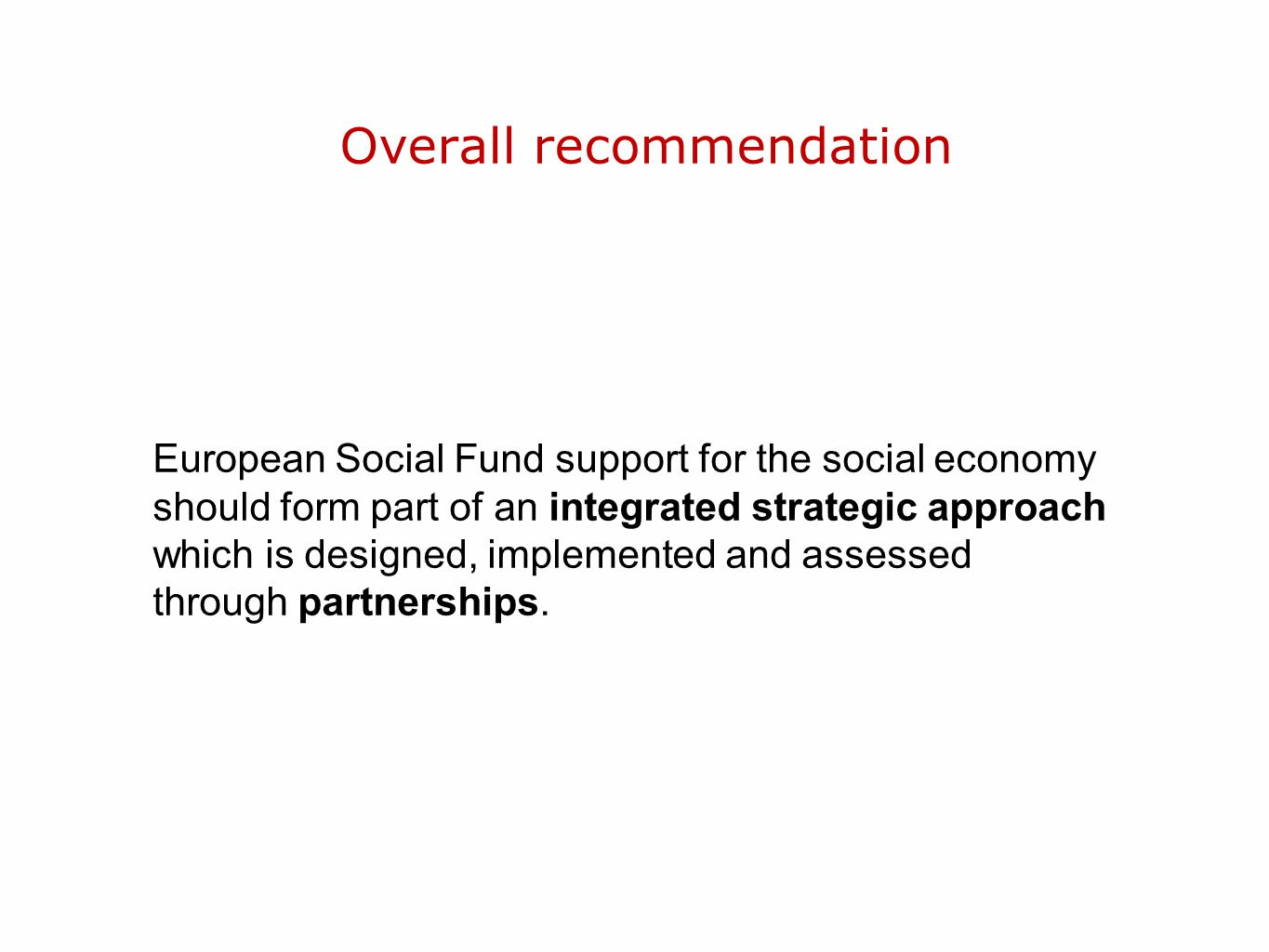 Overall recommendation European Social Fund support for the social economy should form part of an integrated strategic approach which is designed, implemented and assessed through partnerships.