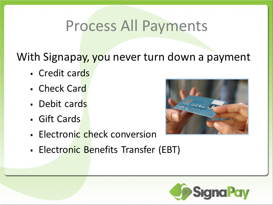 Process All Payments With Signapay, you never turn down a payment  Credit cards  Check Card  Debit cards  Gift Cards  Electronic check conversion  Electronic Benefits Transfer (EBT)