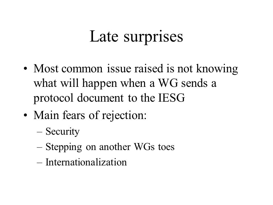 Late surprises Most common issue raised is not knowing what will happen when a WG sends a protocol document to the IESG Main fears of rejection: –Security –Stepping on another WGs toes –Internationalization