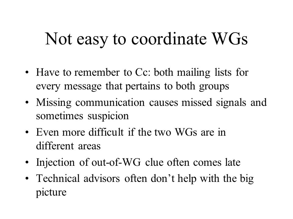 Not easy to coordinate WGs Have to remember to Cc: both mailing lists for every message that pertains to both groups Missing communication causes missed signals and sometimes suspicion Even more difficult if the two WGs are in different areas Injection of out-of-WG clue often comes late Technical advisors often don't help with the big picture
