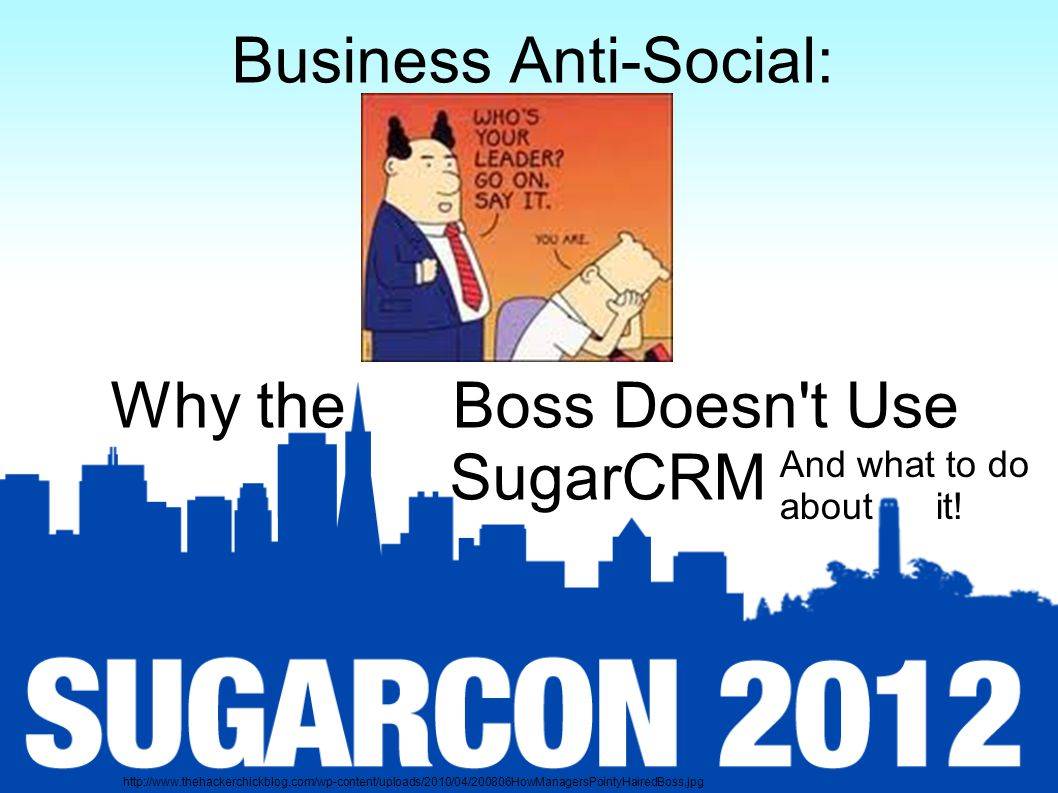 Business Anti-Social: Why the Boss Doesn t Use SugarCRM And what to do about it.