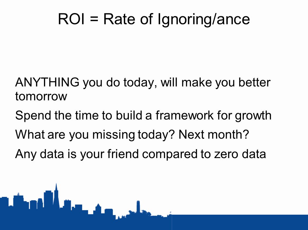 ROI = Rate of Ignoring/ance ANYTHING you do today, will make you better tomorrow Spend the time to build a framework for growth What are you missing today.