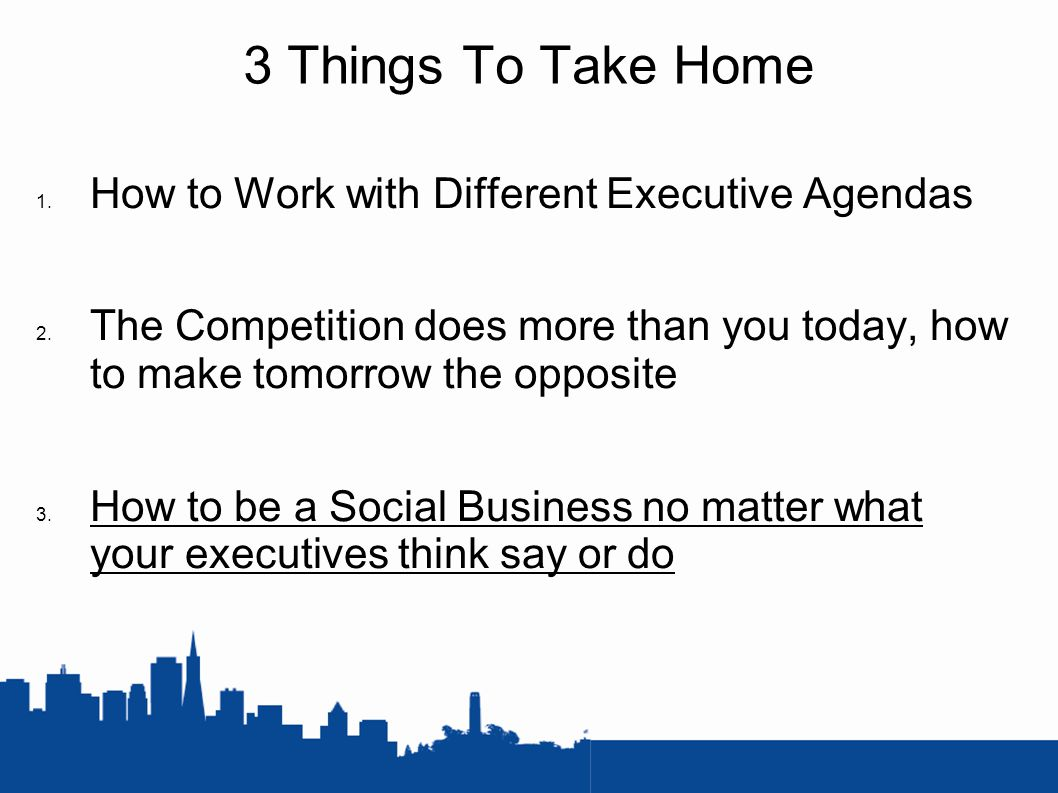 3 Things To Take Home 1. How to Work with Different Executive Agendas 2.
