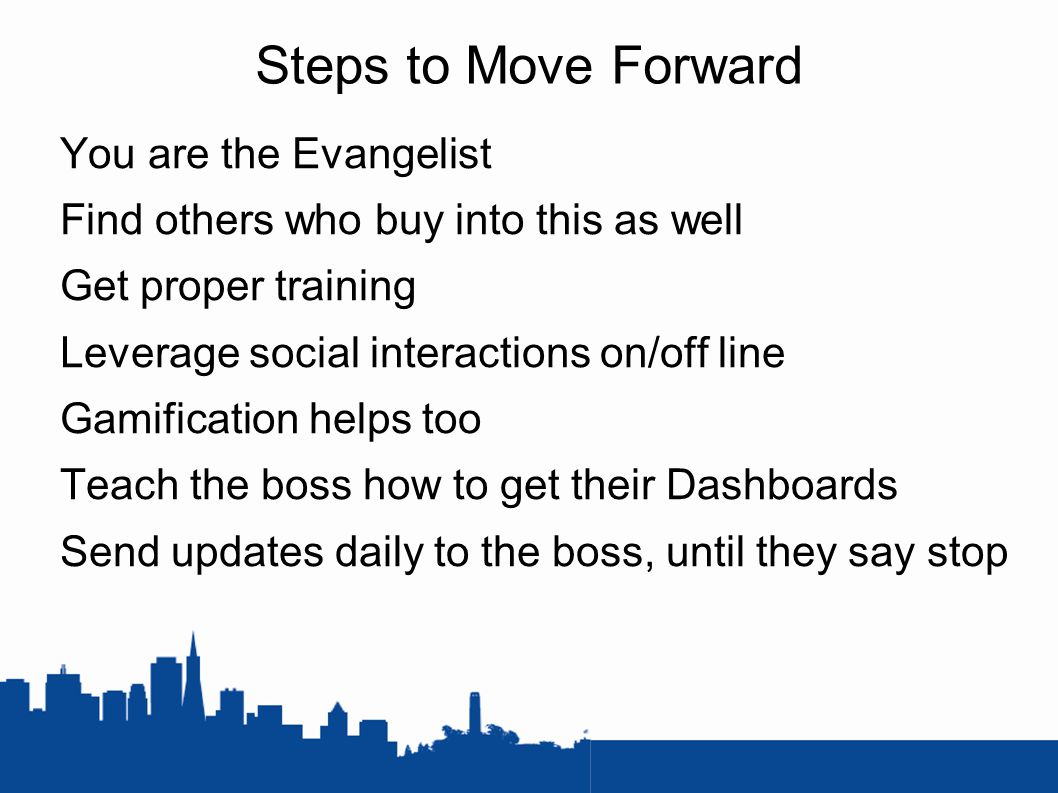 Steps to Move Forward You are the Evangelist Find others who buy into this as well Get proper training Leverage social interactions on/off line Gamification helps too Teach the boss how to get their Dashboards Send updates daily to the boss, until they say stop