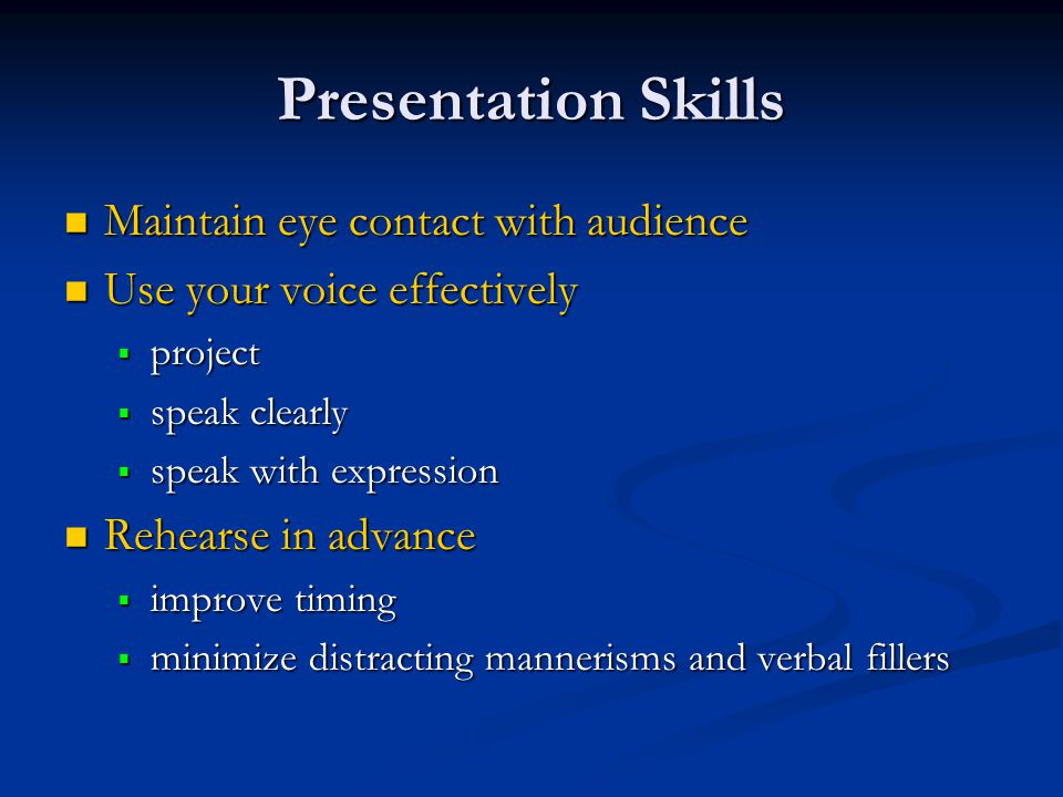 Presentation Skills Maintain eye contact with audience Maintain eye contact with audience Use your voice effectively Use your voice effectively  project  speak clearly  speak with expression Rehearse in advance Rehearse in advance  improve timing  minimize distracting mannerisms and verbal fillers