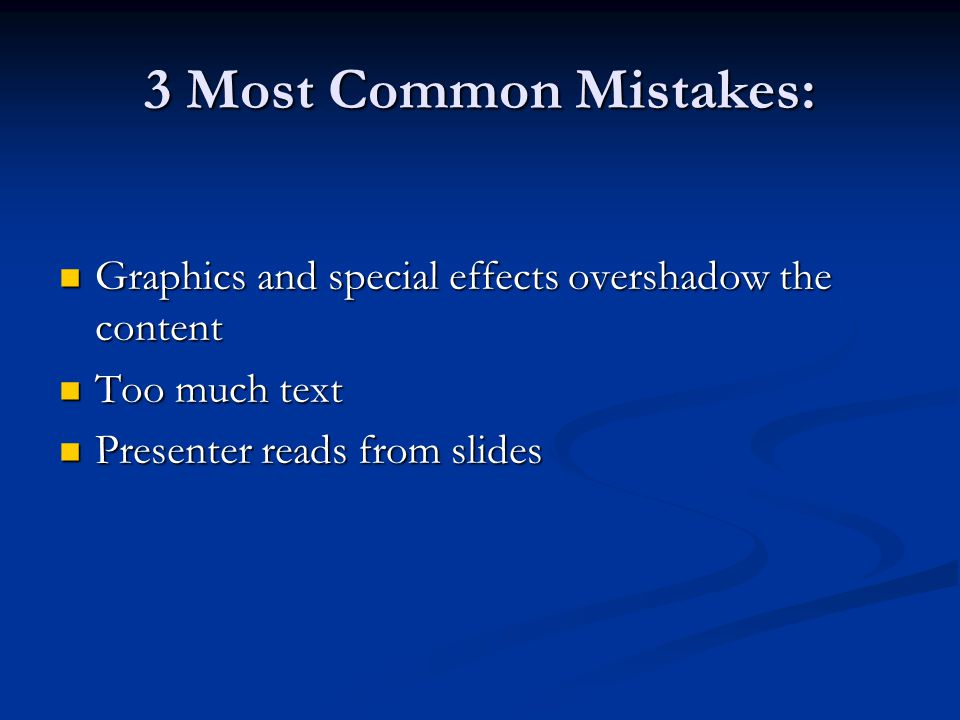 3 Most Common Mistakes: Graphics and special effects overshadow the content Graphics and special effects overshadow the content Too much text Too much text Presenter reads from slides Presenter reads from slides