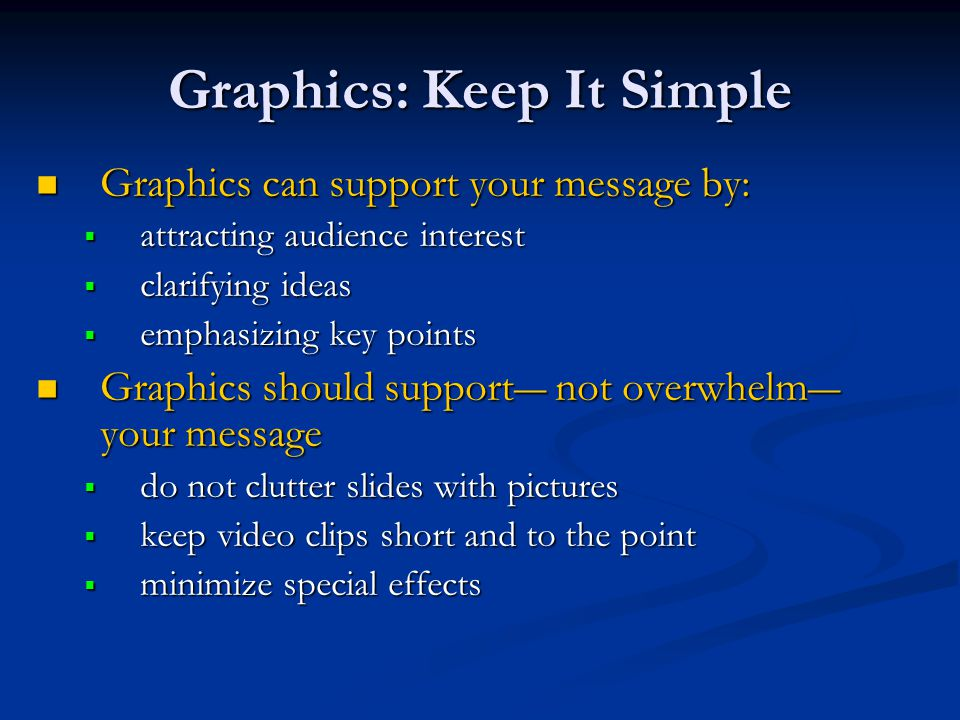 Graphics: Keep It Simple Graphics can support your message by: Graphics can support your message by:  attracting audience interest  clarifying ideas  emphasizing key points Graphics should support― not overwhelm― your message Graphics should support― not overwhelm― your message  do not clutter slides with pictures  keep video clips short and to the point  minimize special effects