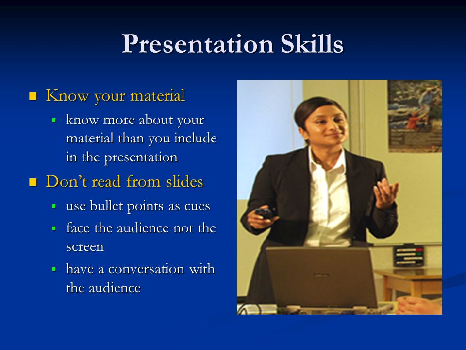 Presentation Skills Know your material Know your material  know more about your material than you include in the presentation Don't read from slides Don't read from slides  use bullet points as cues  face the audience not the screen  have a conversation with the audience