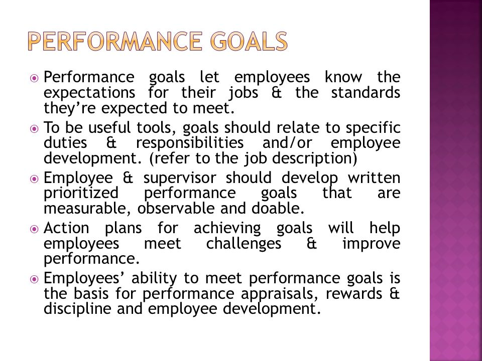  Performance goals let employees know the expectations for their jobs & the standards they're expected to meet.