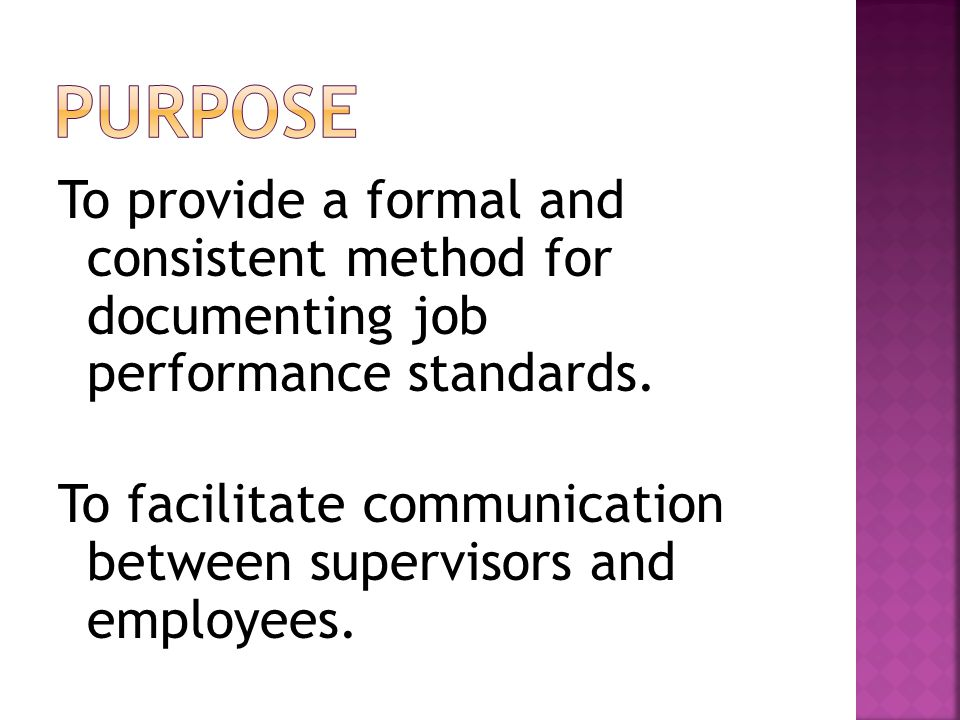 To provide a formal and consistent method for documenting job performance standards.