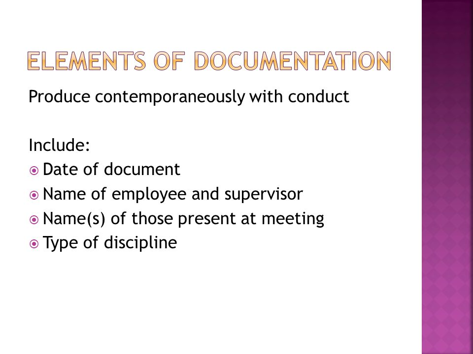 Produce contemporaneously with conduct Include:  Date of document  Name of employee and supervisor  Name(s) of those present at meeting  Type of discipline