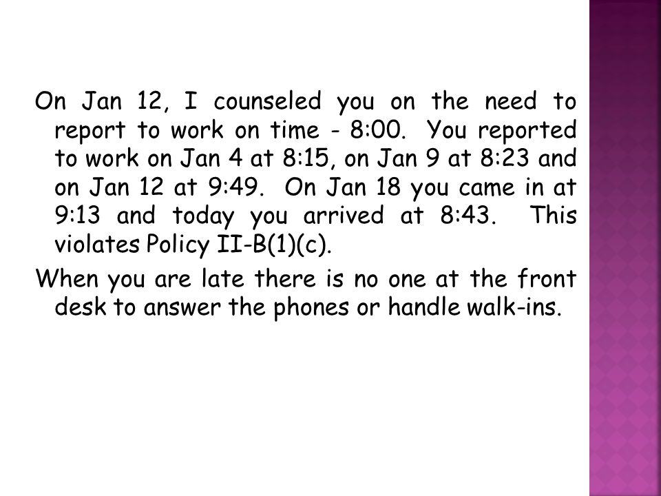 On Jan 12, I counseled you on the need to report to work on time - 8:00.