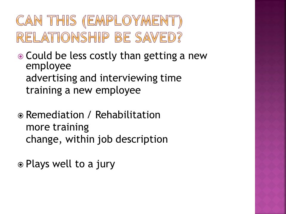 Could be less costly than getting a new employee advertising and interviewing time training a new employee  Remediation / Rehabilitation more training change, within job description  Plays well to a jury