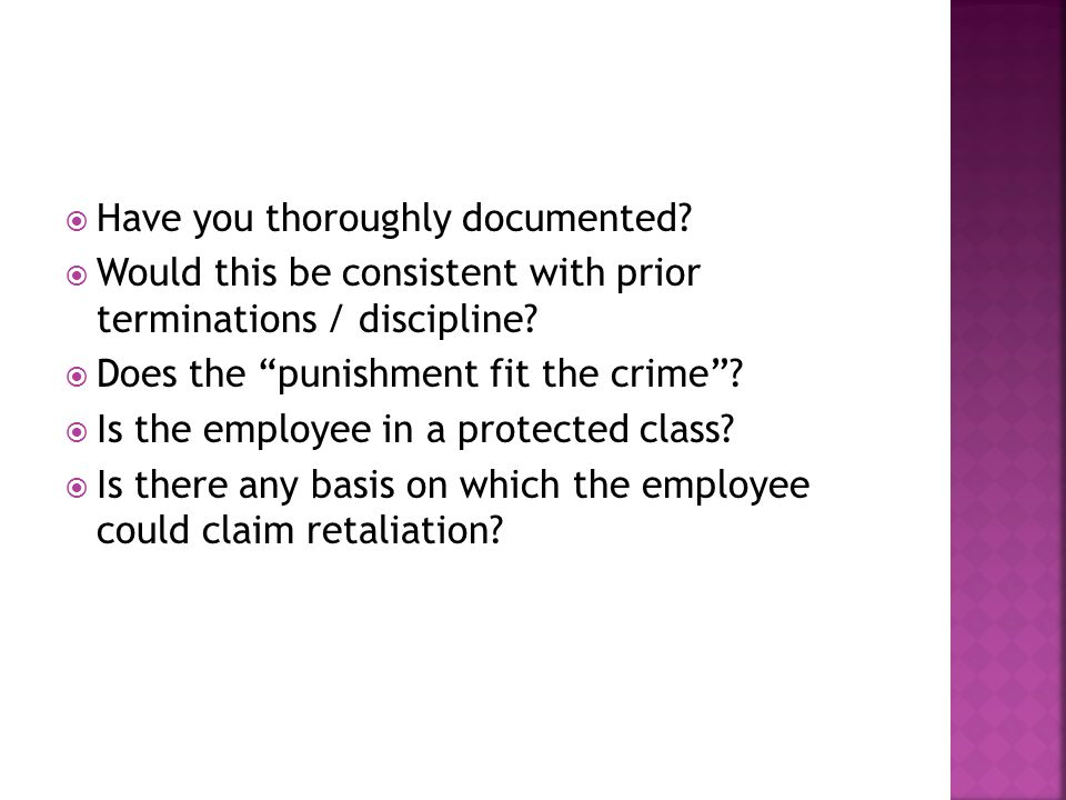  Have you thoroughly documented.  Would this be consistent with prior terminations / discipline.