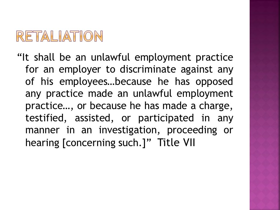 It shall be an unlawful employment practice for an employer to discriminate against any of his employees…because he has opposed any practice made an unlawful employment practice…, or because he has made a charge, testified, assisted, or participated in any manner in an investigation, proceeding or hearing [concerning such.] Title VII